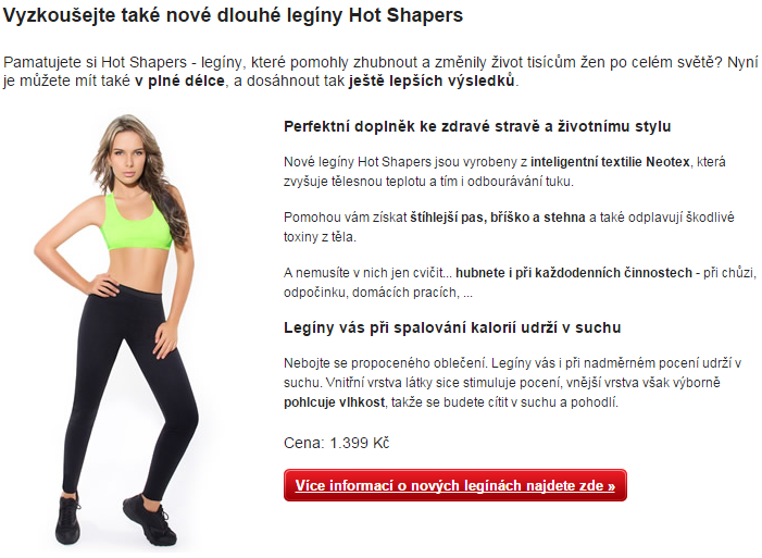 Vyzkoušejte také nové dlouhé legíny Hot Shapers Pamatujete si Hot Shapers - legíny, které pomohly zhubnout a změnily život tisícům žen po celém světě? Nyní je můžete mít také v plné délce, a dosáhnout tak ještě lepších výsledků. Dlouhé legíny Hot Shapers Perfektní doplněk ke zdravé stravě a životnímu stylu Nové legíny Hot Shapers jsou vyrobeny z inteligentní textilie Neotex, která zvyšuje tělesnou teplotu a tím i odbourávání tuku. Pomohou vám získat štíhlejší pas, bříško a stehna a také odplavují škodlivé toxiny z těla. A nemusíte v nich jen cvičit... hubnete i při každodenních činnostech - při chůzi, odpočinku, domácích pracích, ... Legíny vás při spalování kalorií udrží v suchu Nebojte se propoceného oblečení. Legíny vás i při nadměrném pocení udrží v suchu. Vnitřní vrstva látky sice stimuluje pocení, vnější vrstva však výborně pohlcuje vlhkost, takže se budete cítit v suchu a pohodlí. Cena: 1.399 Kč